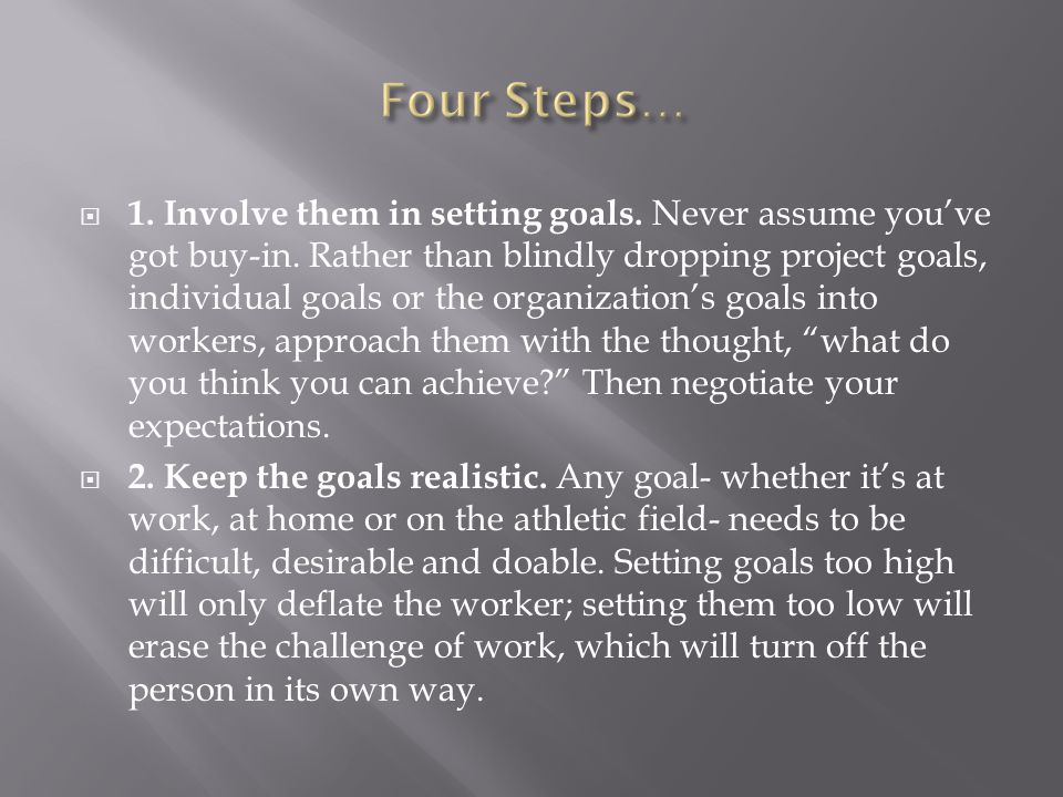  1. Involve them in setting goals. Never assume you've got buy-in. Rather than blindly dropping project goals, individual goals or the organization's
