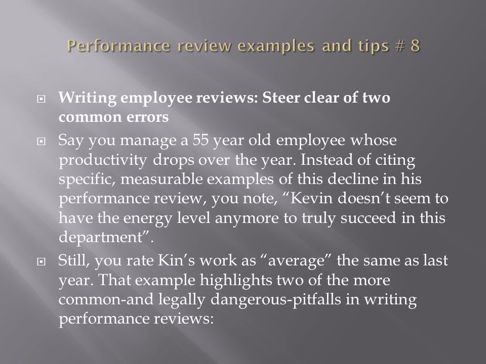  Writing employee reviews: Steer clear of two common errors  Say you manage a 55 year old employee whose productivity drops over the year. Instead o