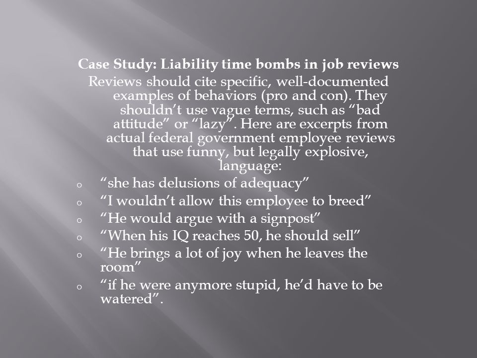 Case Study: Liability time bombs in job reviews Reviews should cite specific, well-documented examples of behaviors (pro and con). They shouldn't use