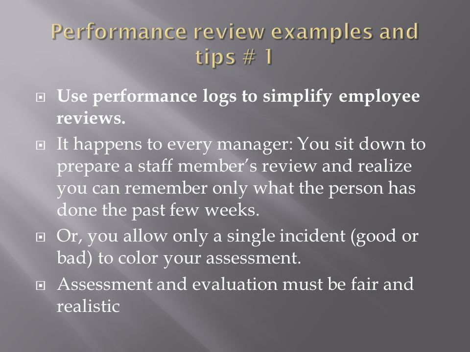  Use performance logs to simplify employee reviews.  It happens to every manager: You sit down to prepare a staff member's review and realize you ca