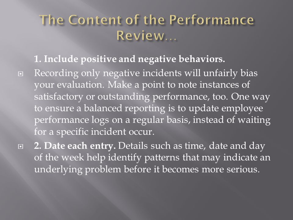 1. Include positive and negative behaviors.  Recording only negative incidents will unfairly bias your evaluation. Make a point to note instances of