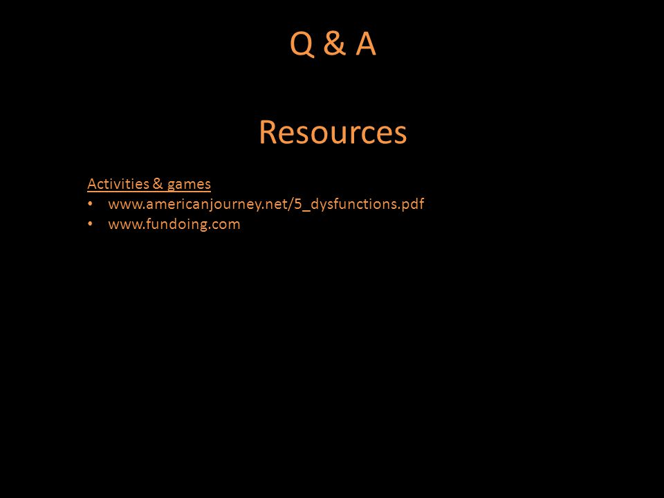Q & A Resources Activities & games www.americanjourney.net/5_dysfunctions.pdf www.fundoing.com