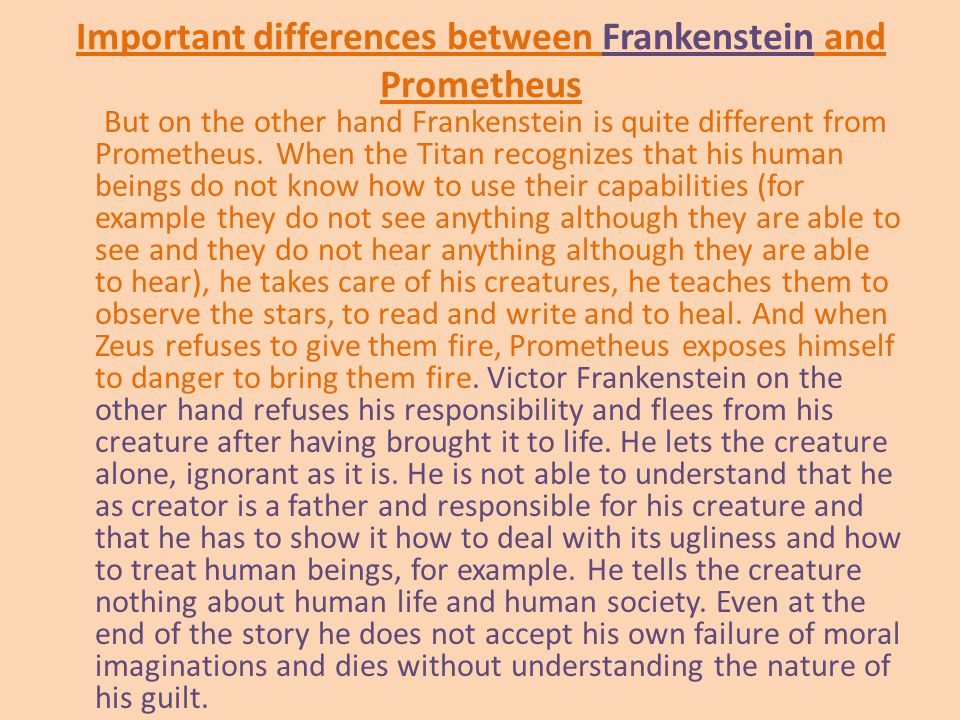 Important differences between Frankenstein and Prometheus But on the other hand Frankenstein is quite different from Prometheus.