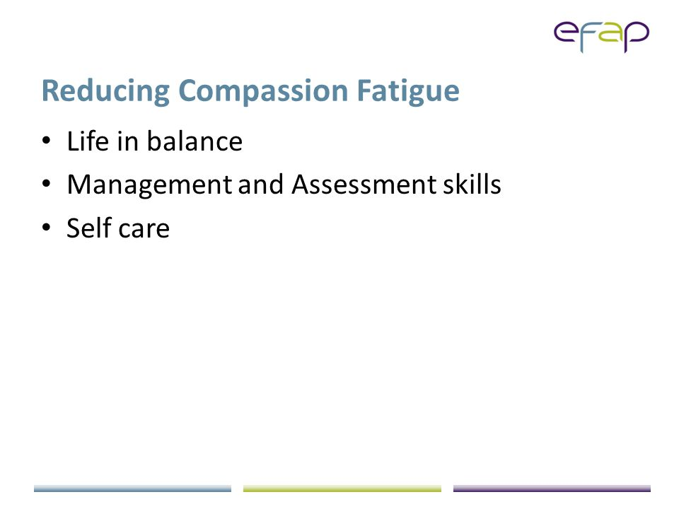 Reducing Compassion Fatigue Life in balance Management and Assessment skills Self care