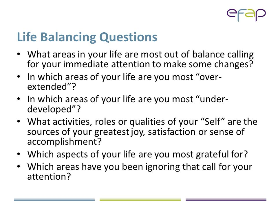 Life Balancing Questions What areas in your life are most out of balance calling for your immediate attention to make some changes.