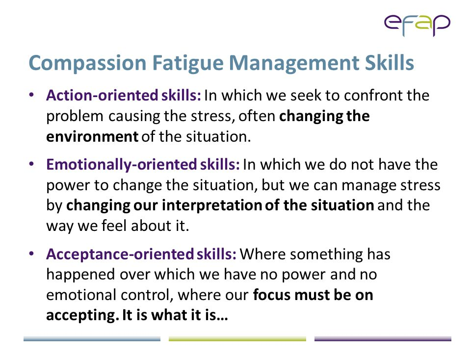 Compassion Fatigue Management Skills Action-oriented skills: In which we seek to confront the problem causing the stress, often changing the environment of the situation.