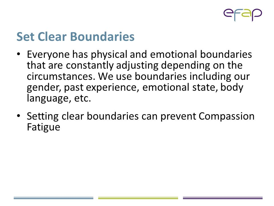 Set Clear Boundaries Everyone has physical and emotional boundaries that are constantly adjusting depending on the circumstances.