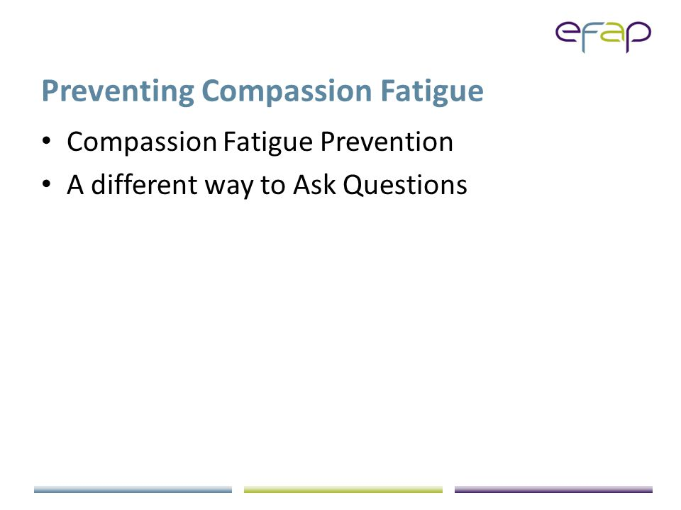 Preventing Compassion Fatigue Compassion Fatigue Prevention A different way to Ask Questions