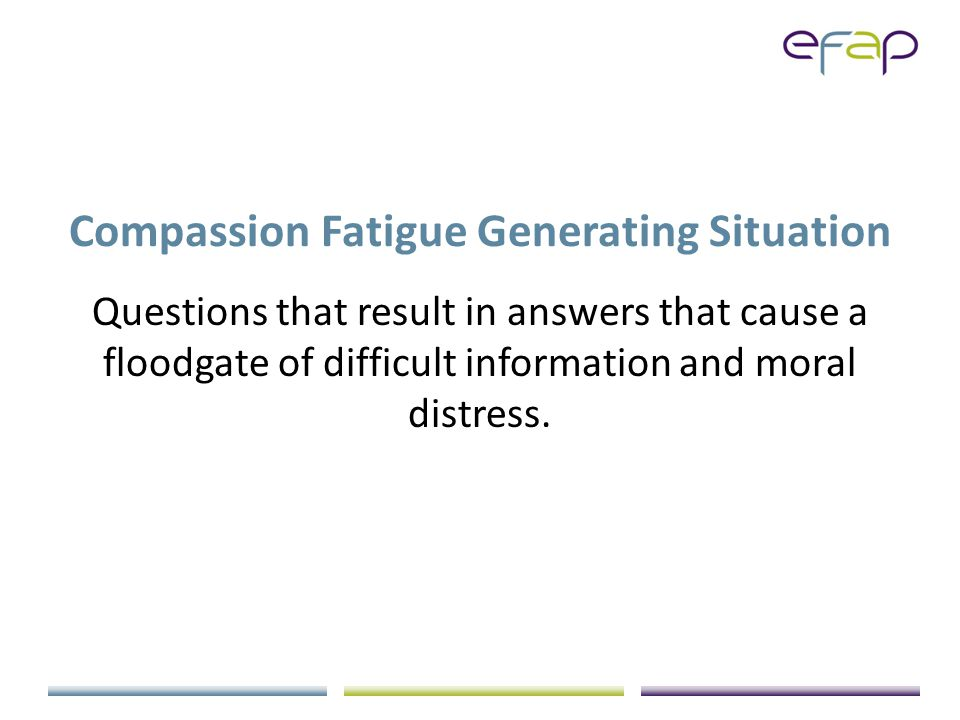 Compassion Fatigue Generating Situation Questions that result in answers that cause a floodgate of difficult information and moral distress.