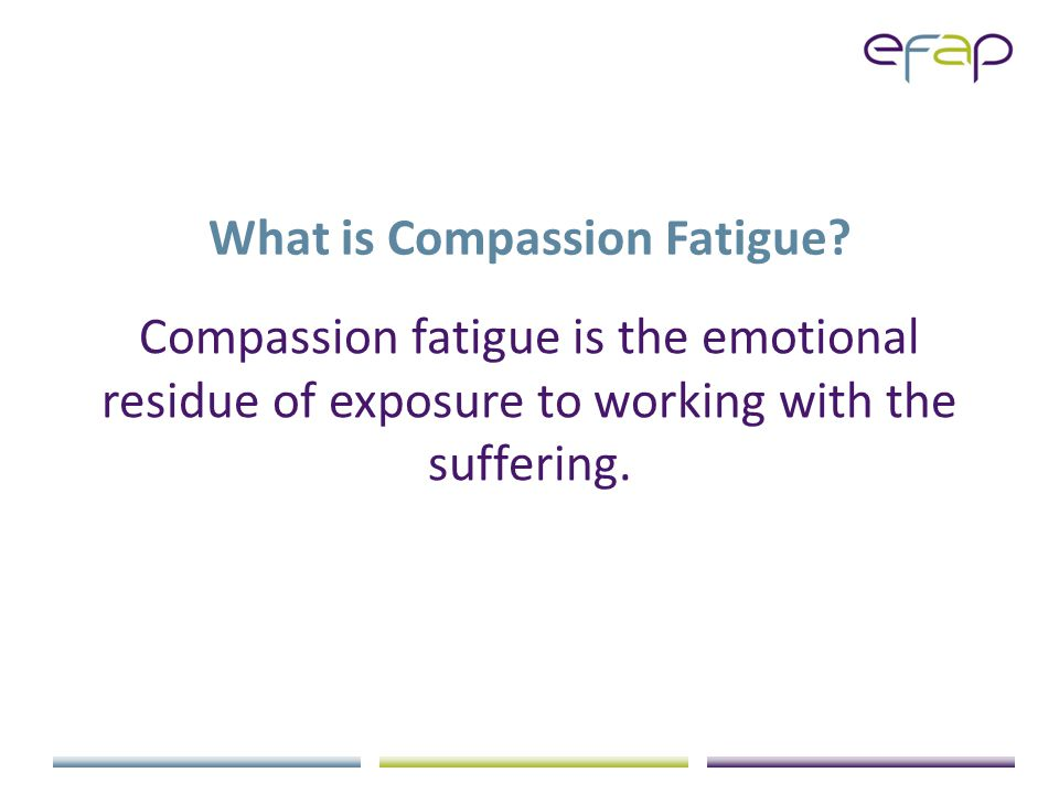 Compassion Fatigue A state of tension and preoccupation with an individual or cumulative trauma of clients as manifested in one or more ways: Re-experiencing the traumatic events Avoidance/numbing of reminders of the traumatic event Persistent arousal