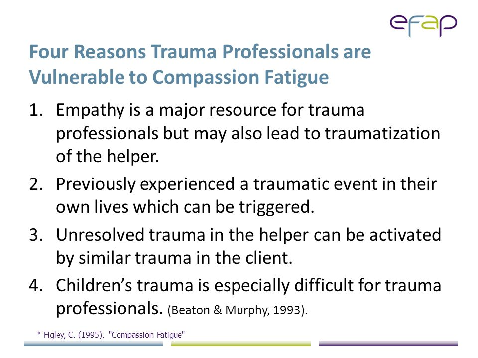 Four Reasons Trauma Professionals are Vulnerable to Compassion Fatigue 1.Empathy is a major resource for trauma professionals but may also lead to traumatization of the helper.