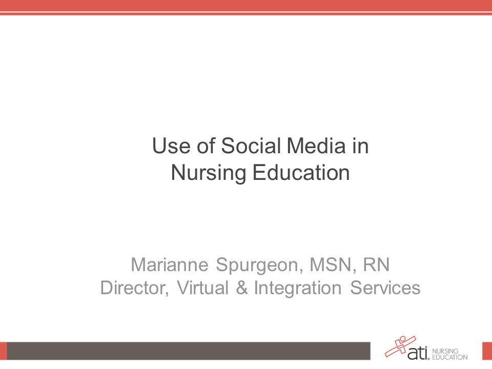 Use of Social Media in Nursing Education Marianne Spurgeon, MSN, RN Director, Virtual & Integration Services
