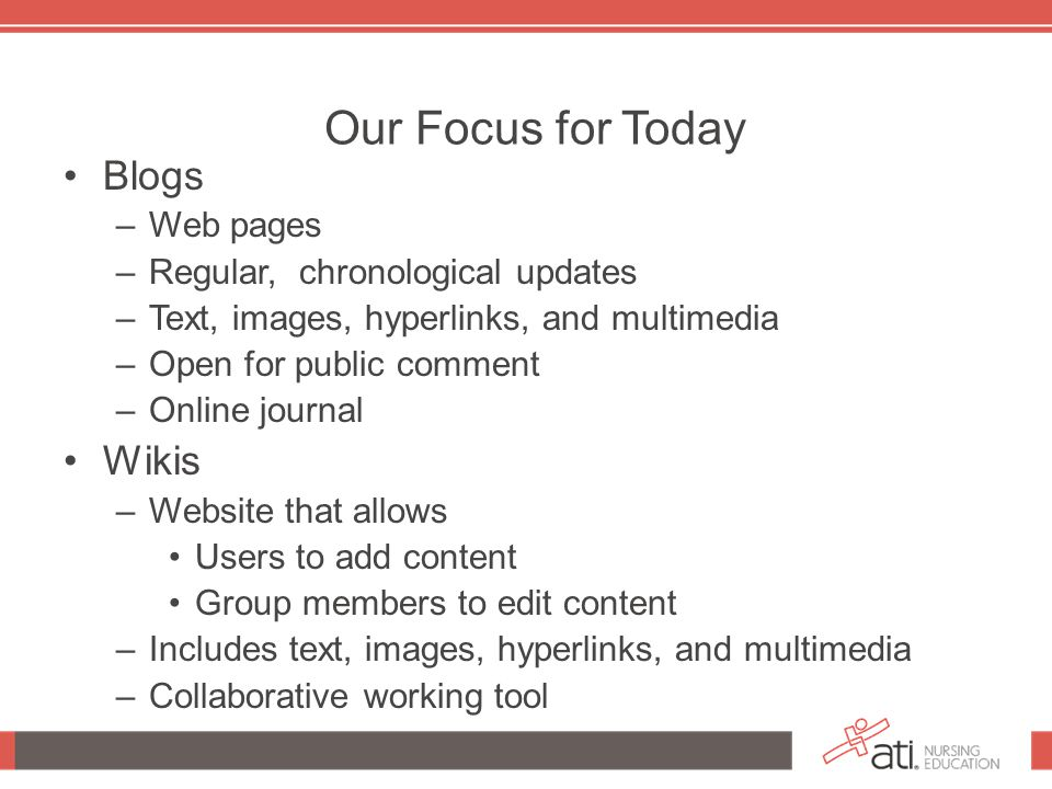 Our Focus for Today Blogs –Web pages –Regular, chronological updates –Text, images, hyperlinks, and multimedia –Open for public comment –Online journal Wikis –Website that allows Users to add content Group members to edit content –Includes text, images, hyperlinks, and multimedia –Collaborative working tool