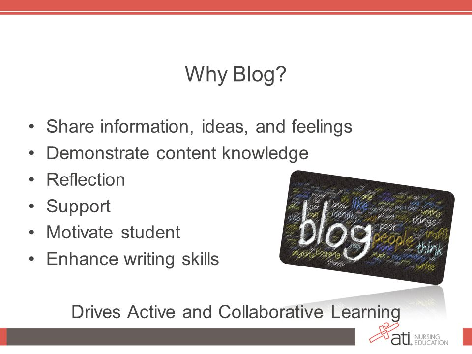 Why Blog? Share information, ideas, and feelings Demonstrate content knowledge Reflection Support Motivate student Enhance writing skills Drives Activ