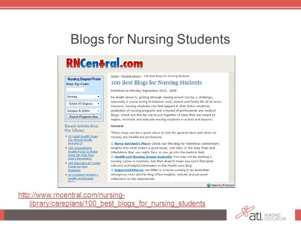 Blogs for Nursing Students http://www.rncentral.com/nursing- library/careplans/100_best_blogs_for_nursing_students