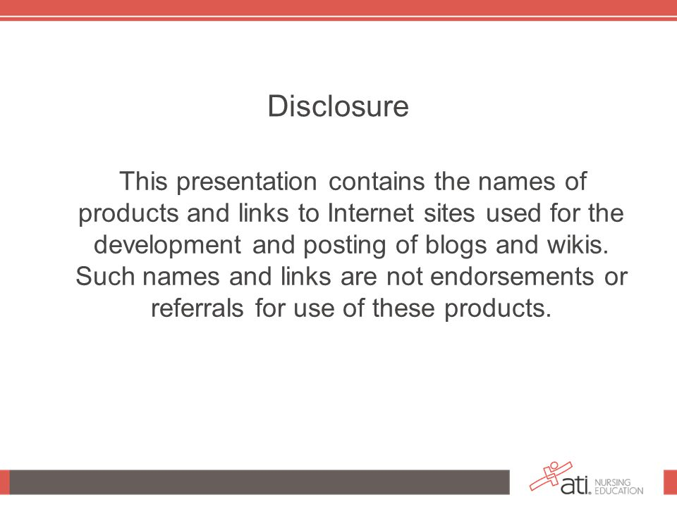 Disclosure This presentation contains the names of products and links to Internet sites used for the development and posting of blogs and wikis.