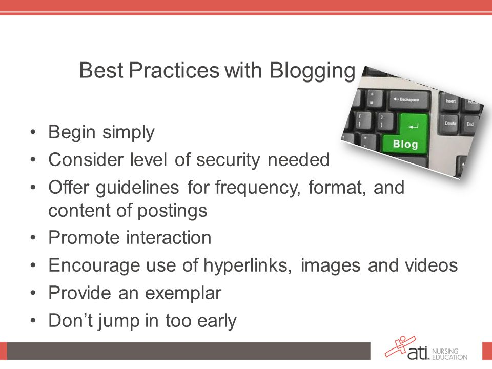 Best Practices with Blogging Begin simply Consider level of security needed Offer guidelines for frequency, format, and content of postings Promote interaction Encourage use of hyperlinks, images and videos Provide an exemplar Don't jump in too early