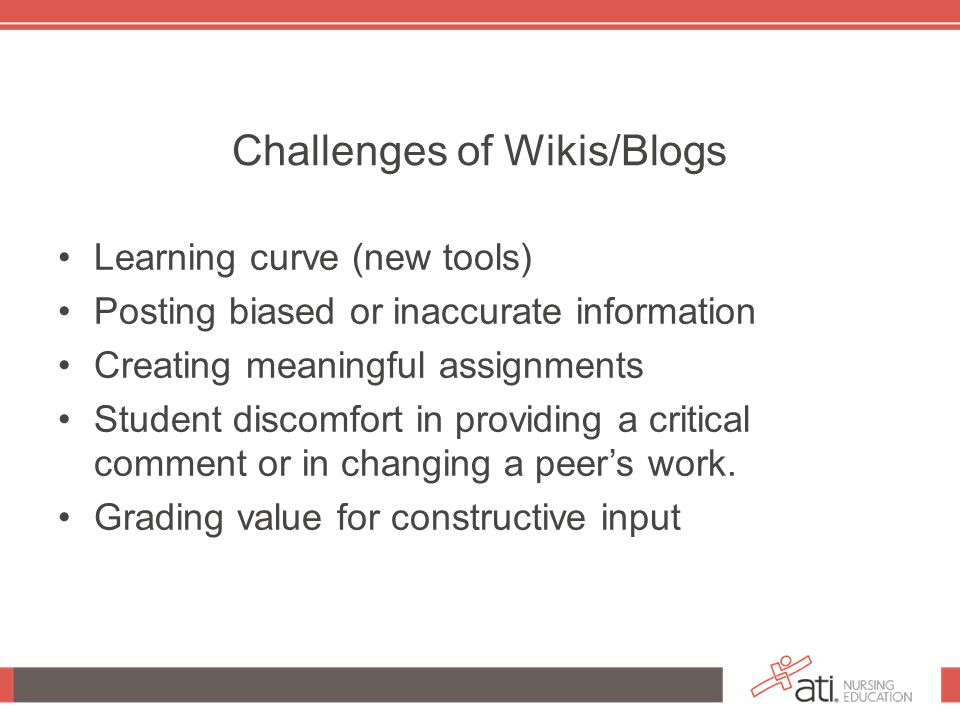 Challenges of Wikis/Blogs Learning curve (new tools) Posting biased or inaccurate information Creating meaningful assignments Student discomfort in providing a critical comment or in changing a peer's work.