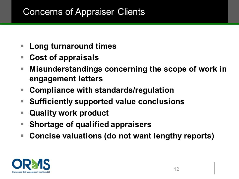 Concerns of Appraiser Clients  Long turnaround times  Cost of appraisals  Misunderstandings concerning the scope of work in engagement letters  Compliance with standards/regulation  Sufficiently supported value conclusions  Quality work product  Shortage of qualified appraisers  Concise valuations (do not want lengthy reports) 12