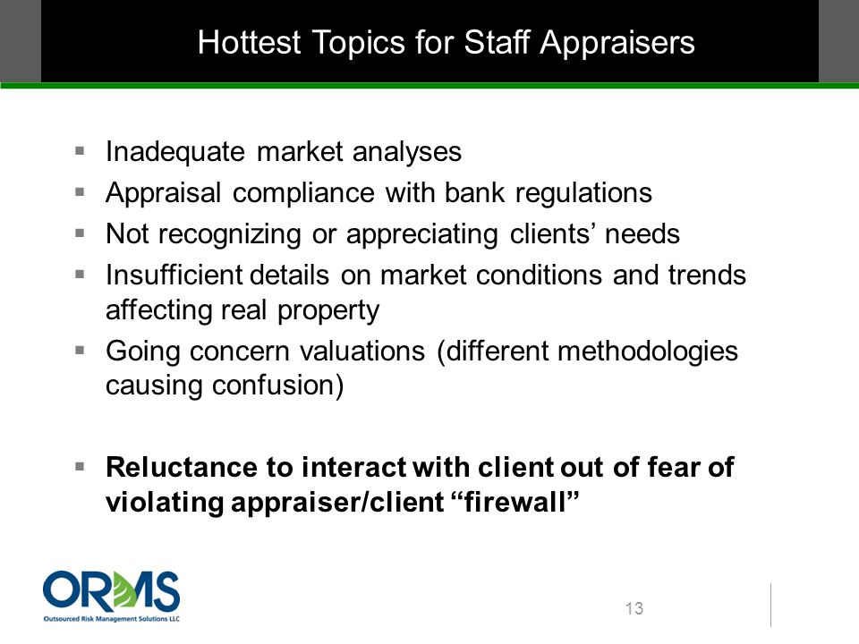 Hottest Topics for Staff Appraisers  Inadequate market analyses  Appraisal compliance with bank regulations  Not recognizing or appreciating clients' needs  Insufficient details on market conditions and trends affecting real property  Going concern valuations (different methodologies causing confusion)  Reluctance to interact with client out of fear of violating appraiser/client firewall 13
