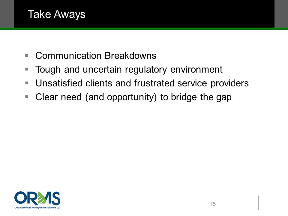 Take Aways  Communication Breakdowns  Tough and uncertain regulatory environment  Unsatisfied clients and frustrated service providers  Clear need (and opportunity) to bridge the gap 15