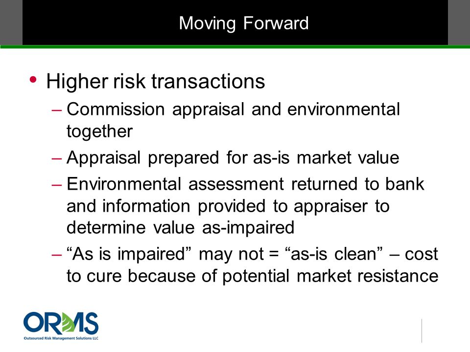 Moving Forward Higher risk transactions –Commission appraisal and environmental together –Appraisal prepared for as-is market value –Environmental assessment returned to bank and information provided to appraiser to determine value as-impaired – As is impaired may not = as-is clean – cost to cure because of potential market resistance