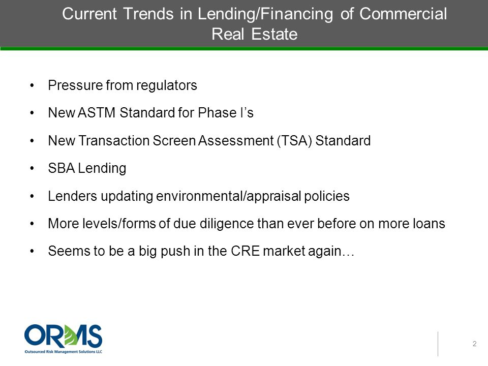 Current Trends in Lending/Financing of Commercial Real Estate Pressure from regulators New ASTM Standard for Phase I's New Transaction Screen Assessment (TSA) Standard SBA Lending Lenders updating environmental/appraisal policies More levels/forms of due diligence than ever before on more loans Seems to be a big push in the CRE market again… 2