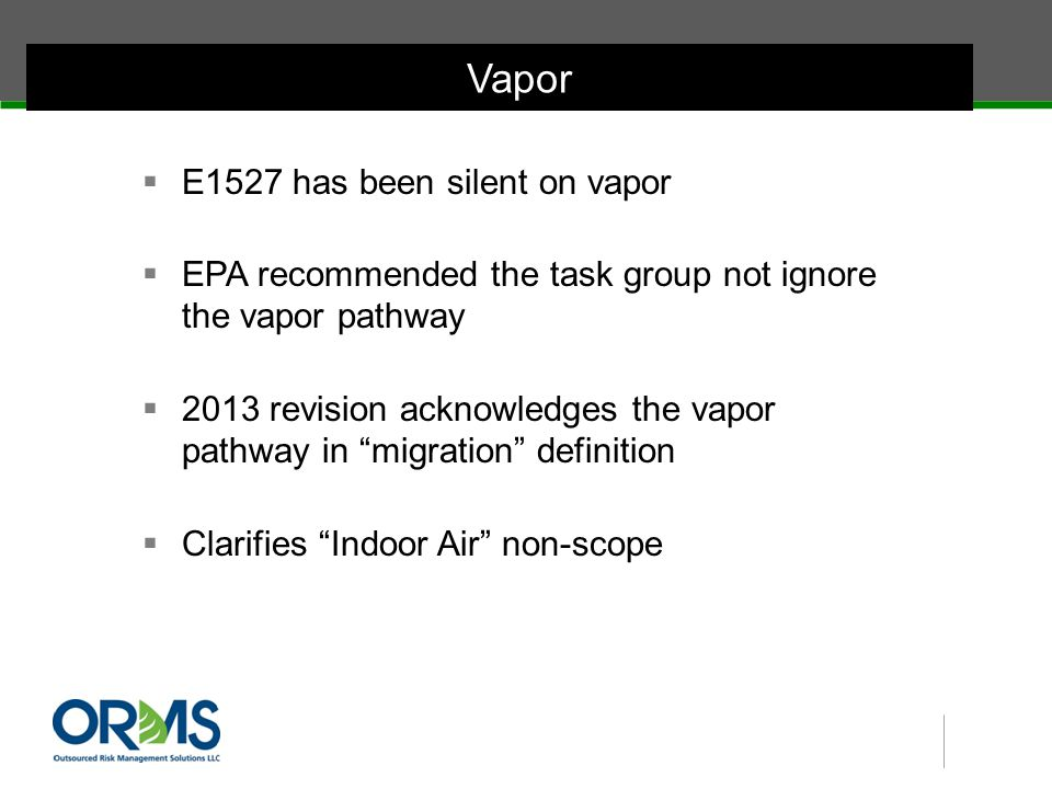  E1527 has been silent on vapor  EPA recommended the task group not ignore the vapor pathway  2013 revision acknowledges the vapor pathway in migration definition  Clarifies Indoor Air non-scope Vapor