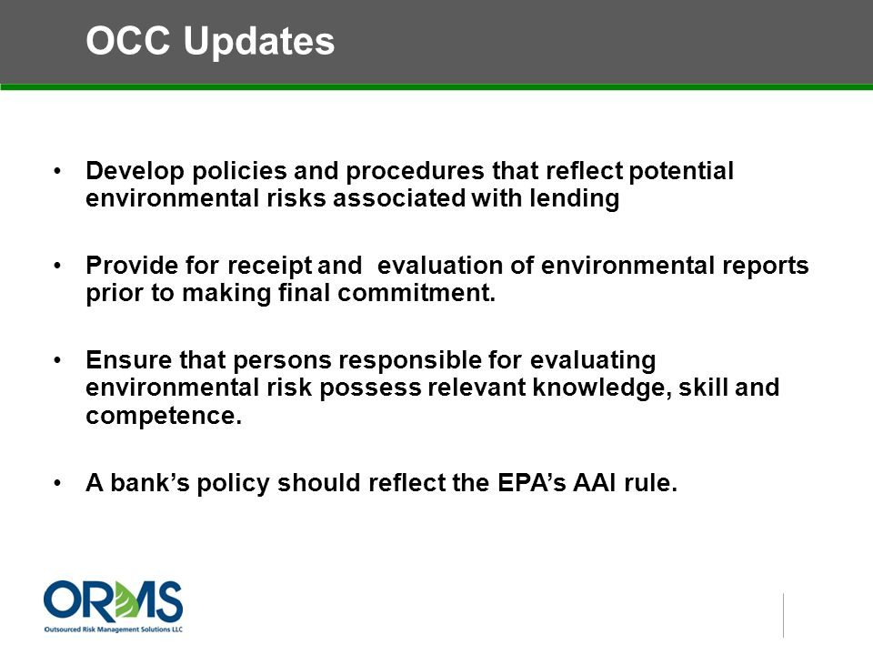 OCC Updates Develop policies and procedures that reflect potential environmental risks associated with lending Provide for receipt and evaluation of environmental reports prior to making final commitment.