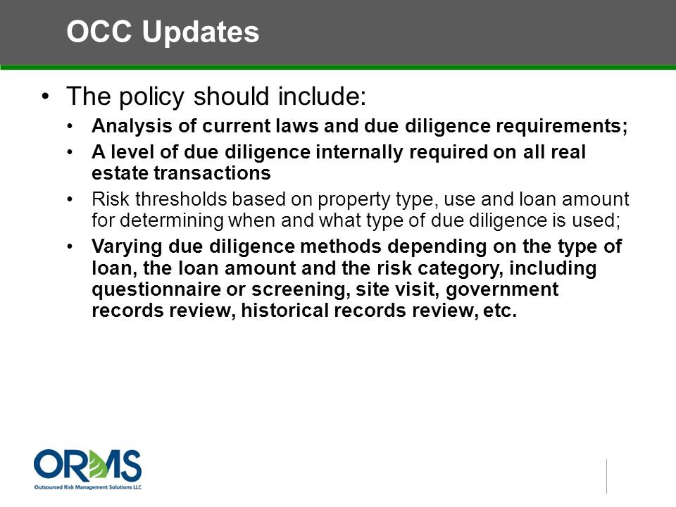 OCC Updates The policy should include: Analysis of current laws and due diligence requirements; A level of due diligence internally required on all real estate transactions Risk thresholds based on property type, use and loan amount for determining when and what type of due diligence is used; Varying due diligence methods depending on the type of loan, the loan amount and the risk category, including questionnaire or screening, site visit, government records review, historical records review, etc.