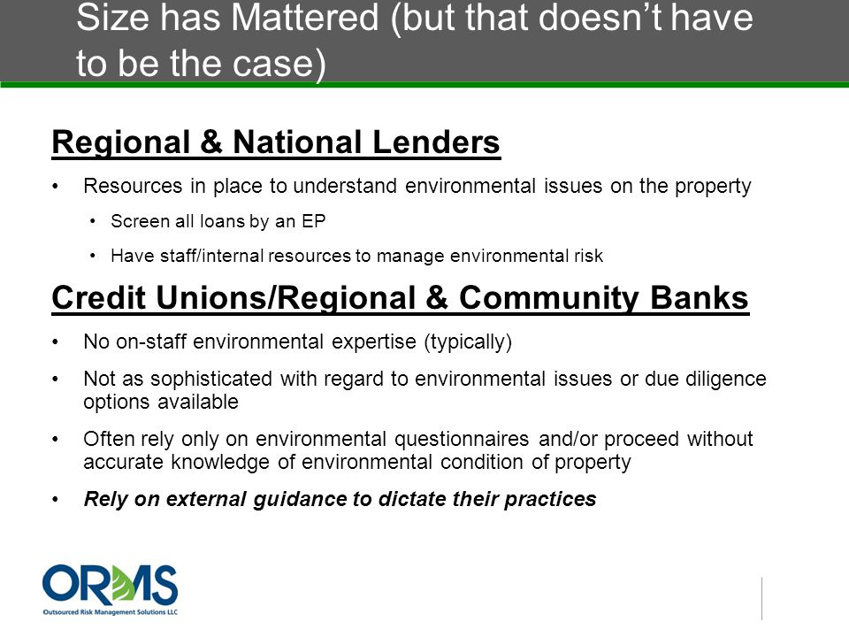 Size has Mattered (but that doesn't have to be the case) Regional & National Lenders Resources in place to understand environmental issues on the property Screen all loans by an EP Have staff/internal resources to manage environmental risk Credit Unions/Regional & Community Banks No on-staff environmental expertise (typically) Not as sophisticated with regard to environmental issues or due diligence options available Often rely only on environmental questionnaires and/or proceed without accurate knowledge of environmental condition of property Rely on external guidance to dictate their practices