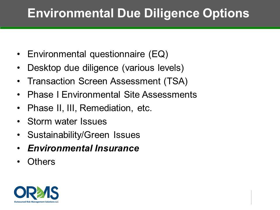 Environmental Due Diligence Options Environmental questionnaire (EQ) Desktop due diligence (various levels) Transaction Screen Assessment (TSA) Phase I Environmental Site Assessments Phase II, III, Remediation, etc.