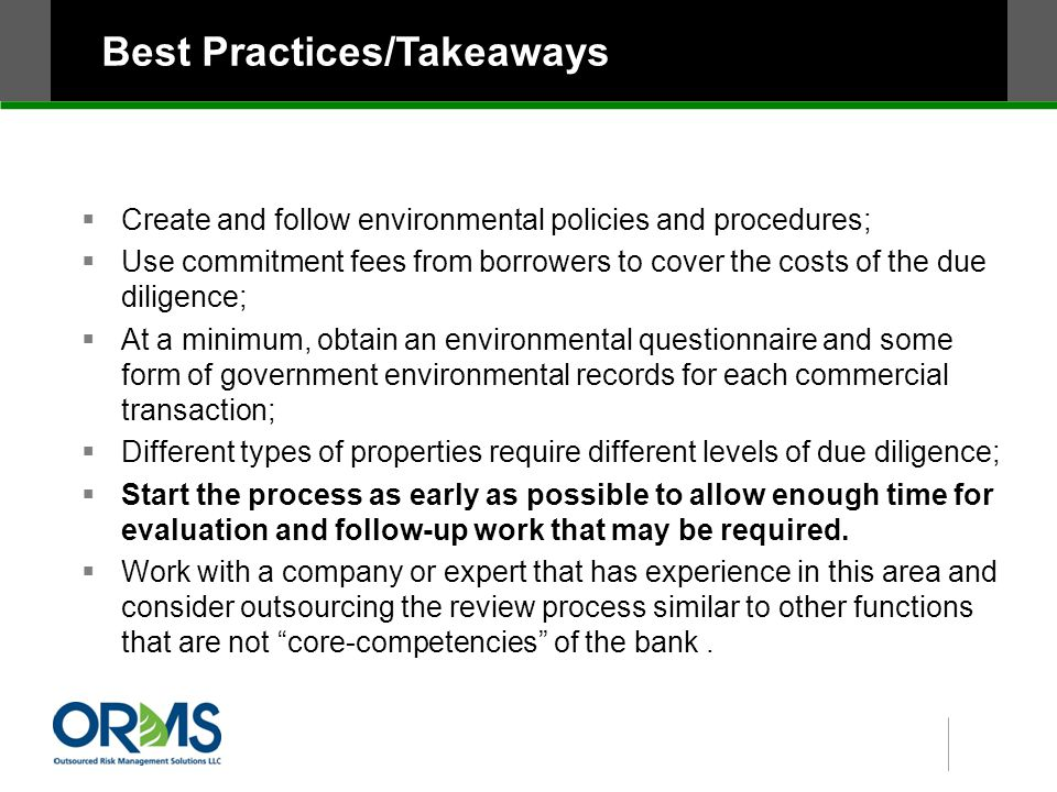 Best Practices/Takeaways  Create and follow environmental policies and procedures;  Use commitment fees from borrowers to cover the costs of the due diligence;  At a minimum, obtain an environmental questionnaire and some form of government environmental records for each commercial transaction;  Different types of properties require different levels of due diligence;  Start the process as early as possible to allow enough time for evaluation and follow-up work that may be required.
