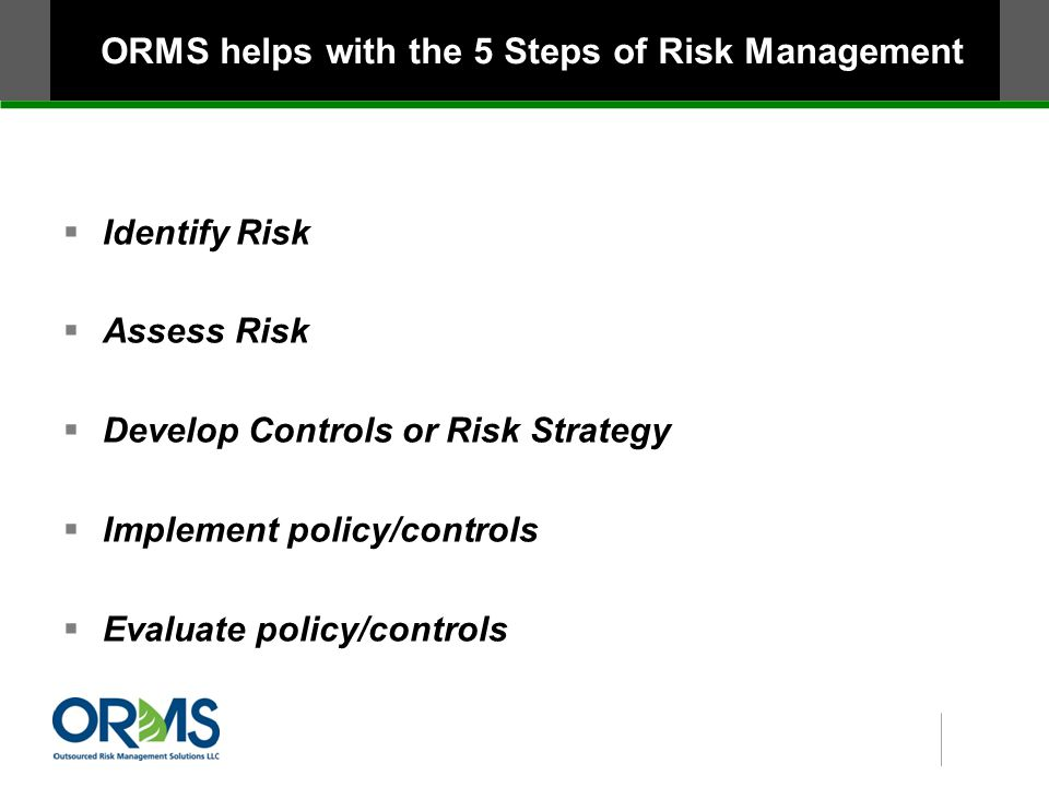 ORMS helps with the 5 Steps of Risk Management  Identify Risk  Assess Risk  Develop Controls or Risk Strategy  Implement policy/controls  Evaluate policy/controls