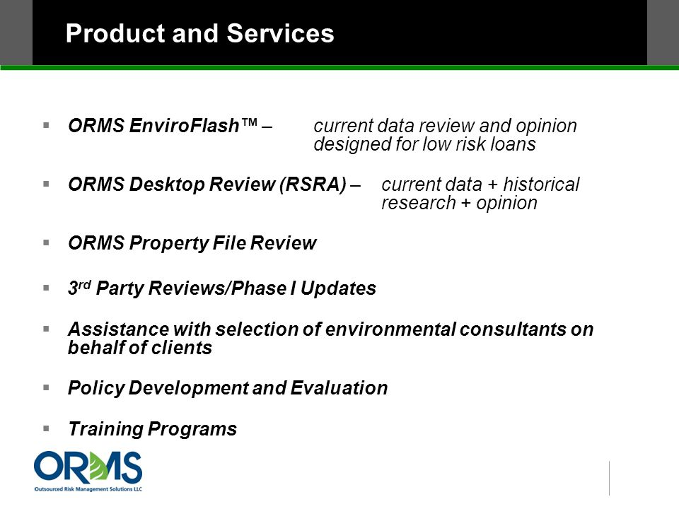 Product and Services  ORMS EnviroFlash™ – current data review and opinion designed for low risk loans  ORMS Desktop Review (RSRA) – current data + historical research + opinion  ORMS Property File Review  3 rd Party Reviews/Phase I Updates  Assistance with selection of environmental consultants on behalf of clients  Policy Development and Evaluation  Training Programs