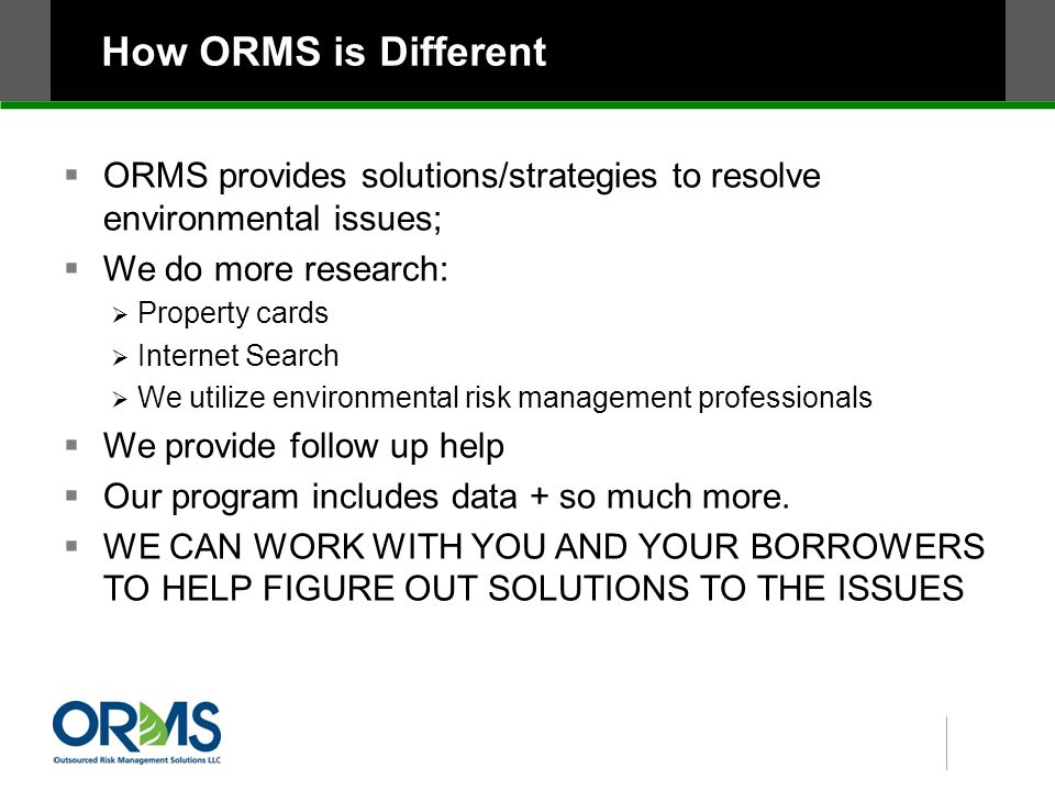 How ORMS is Different  ORMS provides solutions/strategies to resolve environmental issues;  We do more research:  Property cards  Internet Search  We utilize environmental risk management professionals  We provide follow up help  Our program includes data + so much more.