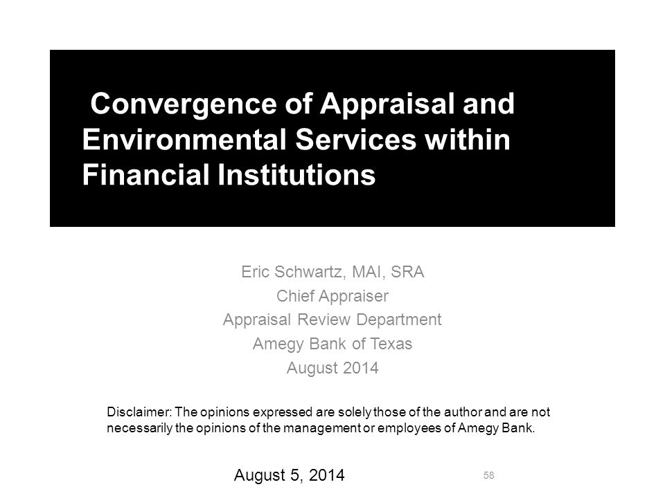 Convergence of Appraisal and Environmental Services within Financial Institutions Eric Schwartz, MAI, SRA Chief Appraiser Appraisal Review Department Amegy Bank of Texas August 2014 Disclaimer: The opinions expressed are solely those of the author and are not necessarily the opinions of the management or employees of Amegy Bank.