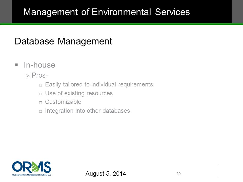 Database Management  In-house  Pros-  Easily tailored to individual requirements  Use of existing resources  Customizable  Integration into other databases August 5, 2014 60 Management of Environmental Services