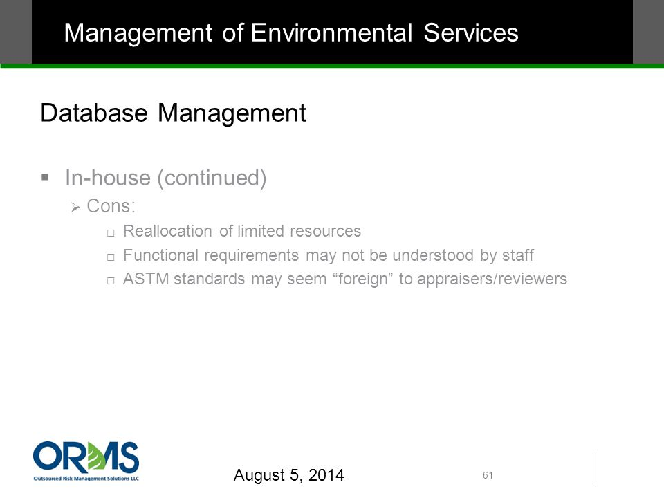 Database Management  In-house (continued)  Cons:  Reallocation of limited resources  Functional requirements may not be understood by staff  ASTM standards may seem foreign to appraisers/reviewers August 5, 2014 61 Management of Environmental Services
