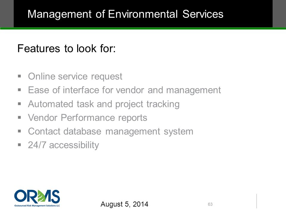 Features to look for:  Online service request  Ease of interface for vendor and management  Automated task and project tracking  Vendor Performance reports  Contact database management system  24/7 accessibility August 5, 2014 63 Management of Environmental Services