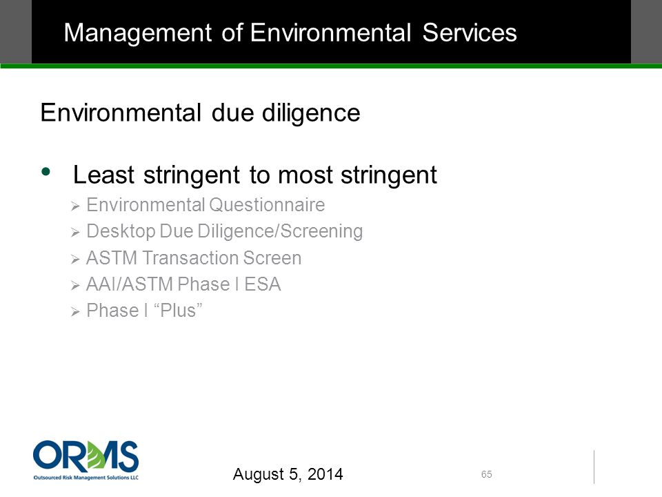 Environmental due diligence Least stringent to most stringent  Environmental Questionnaire  Desktop Due Diligence/Screening  ASTM Transaction Screen  AAI/ASTM Phase I ESA  Phase I Plus August 5, 2014 65 Management of Environmental Services