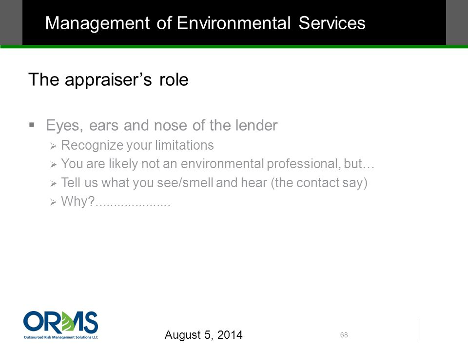 The appraiser's role  Eyes, ears and nose of the lender  Recognize your limitations  You are likely not an environmental professional, but…  Tell us what you see/smell and hear (the contact say)  Why .....................