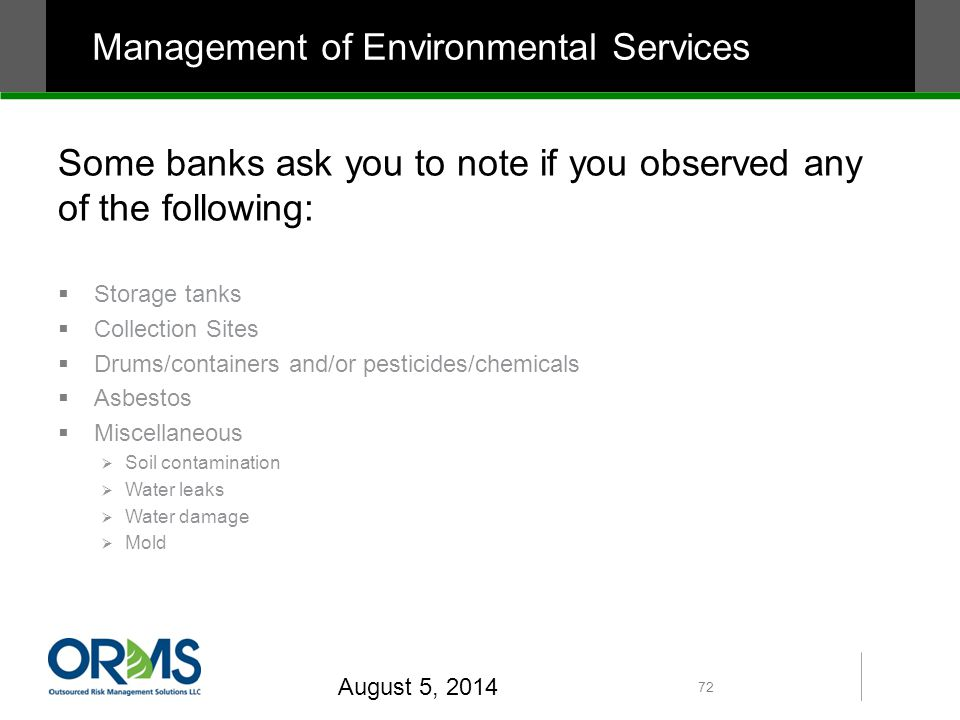 Some banks ask you to note if you observed any of the following:  Storage tanks  Collection Sites  Drums/containers and/or pesticides/chemicals  Asbestos  Miscellaneous  Soil contamination  Water leaks  Water damage  Mold August 5, 2014 72 Management of Environmental Services