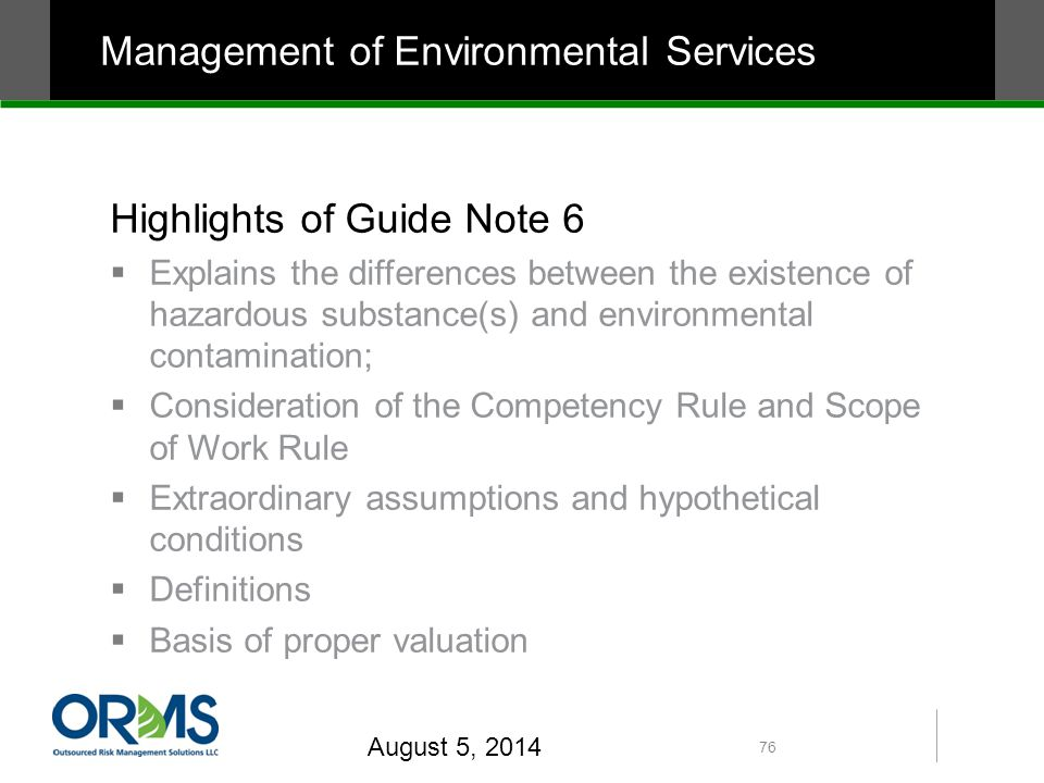 Highlights of Guide Note 6  Explains the differences between the existence of hazardous substance(s) and environmental contamination;  Consideration of the Competency Rule and Scope of Work Rule  Extraordinary assumptions and hypothetical conditions  Definitions  Basis of proper valuation August 5, 2014 76 Management of Environmental Services