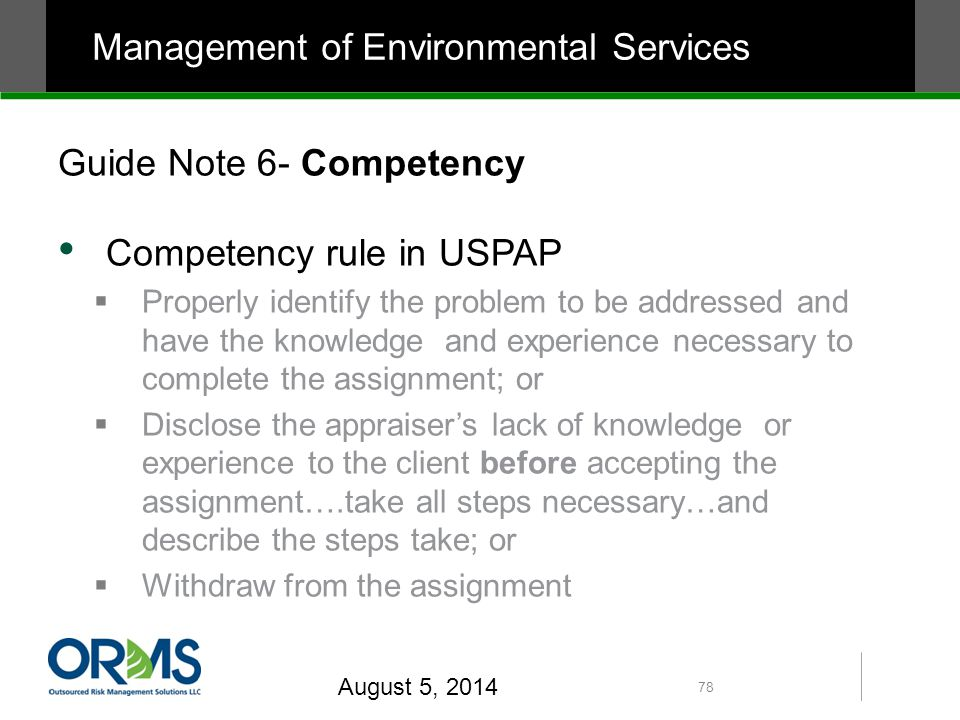 Guide Note 6- Competency Competency rule in USPAP  Properly identify the problem to be addressed and have the knowledge and experience necessary to complete the assignment; or  Disclose the appraiser's lack of knowledge or experience to the client before accepting the assignment….take all steps necessary…and describe the steps take; or  Withdraw from the assignment August 5, 2014 78 Management of Environmental Services