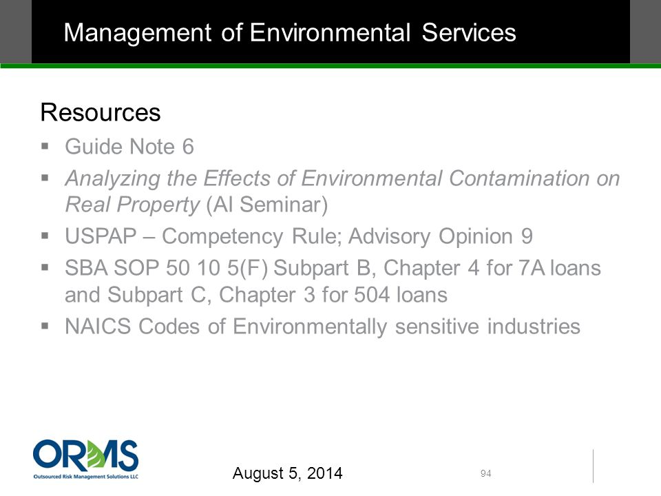 Resources  Guide Note 6  Analyzing the Effects of Environmental Contamination on Real Property (AI Seminar)  USPAP – Competency Rule; Advisory Opinion 9  SBA SOP 50 10 5(F) Subpart B, Chapter 4 for 7A loans and Subpart C, Chapter 3 for 504 loans  NAICS Codes of Environmentally sensitive industries August 5, 2014 94 Management of Environmental Services