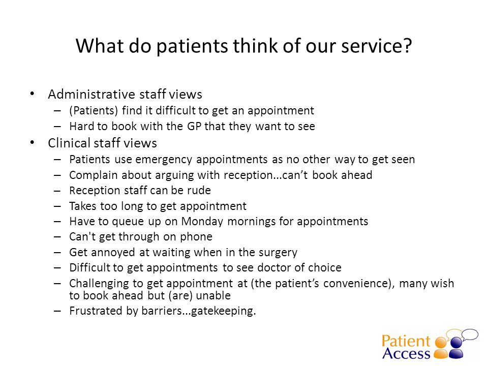 What do patients think of our service? Administrative staff views – (Patients) find it difficult to get an appointment – Hard to book with the GP that