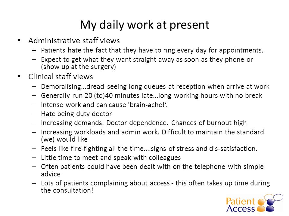 My daily work at present Administrative staff views – Patients hate the fact that they have to ring every day for appointments.
