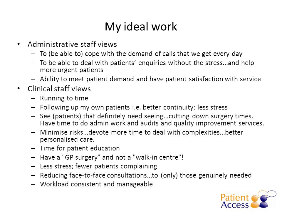 My ideal work Administrative staff views – To (be able to) cope with the demand of calls that we get every day – To be able to deal with patients' enq