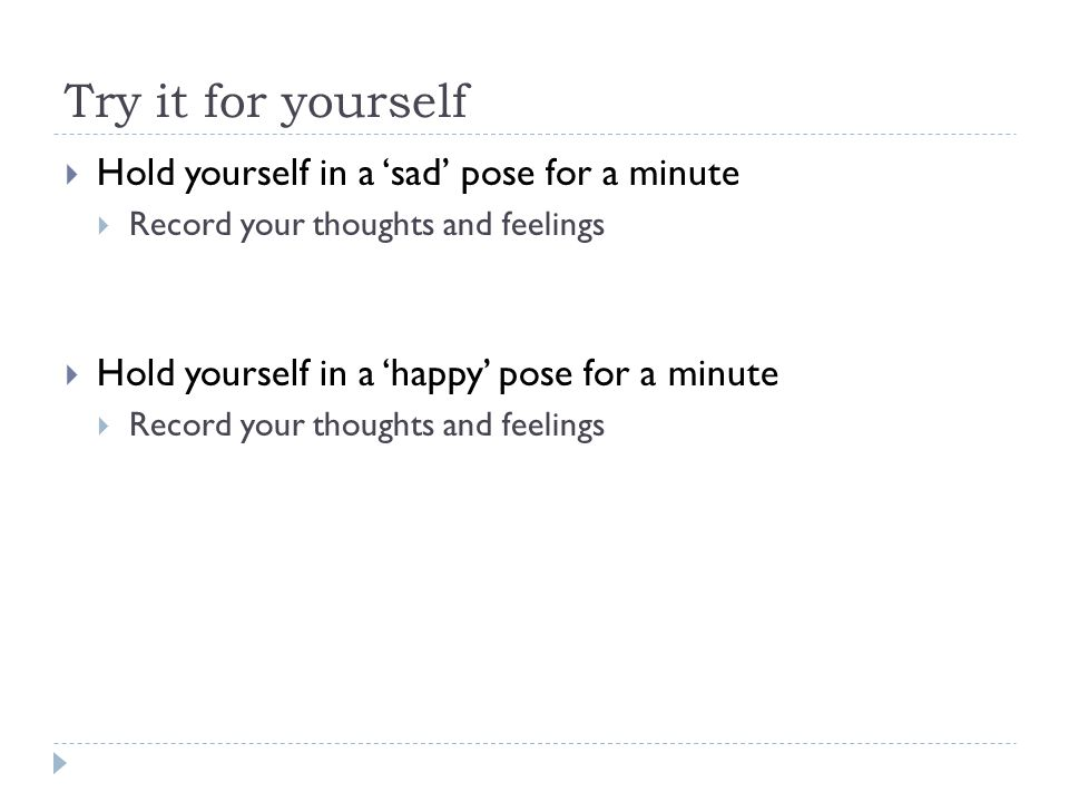 Try it for yourself  Hold yourself in a 'sad' pose for a minute  Record your thoughts and feelings  Hold yourself in a 'happy' pose for a minute  Record your thoughts and feelings